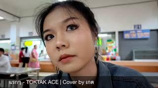 แรกๆ - TOKTAK ACE | Cover By เกต
