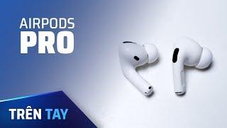 Trên tay Airpods Pro nhỏ gọn, nhìn hơi dị, đeo thoải mái