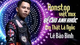 Lê Bảo Bình Remix 2018 - Nonstop Để Cho Em Khóc - Người Phản Bội | Liên Khúc Nhạc Trẻ Remix 2018