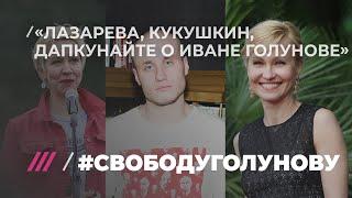 #свободуголунову Лазарева, Кукушкин, Дапкунайте, Шихман о Иване Голунове