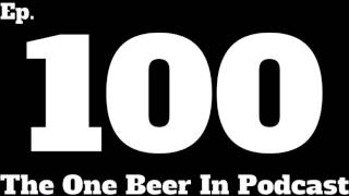 100 | Ep 100 -- The One Beer In Podcast