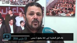 مصر العربية | والد قتيل المطرية: ابني حقه بيضيع يا سيسي