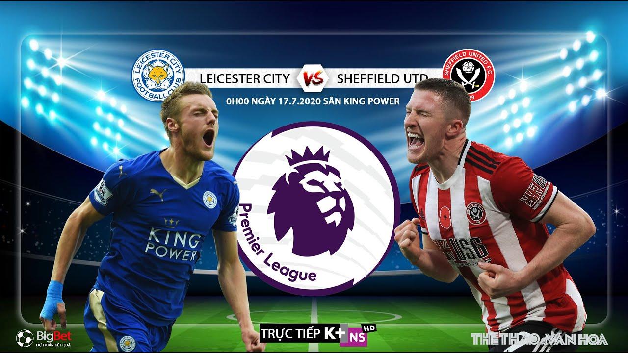 NHẬN ĐỊNH BÓNG ĐÁ Leicester – Sheffield Utd (0h00 ngày 17/7). Vòng 36 Ngoại hạng Anh. Trực tiếp K+NS