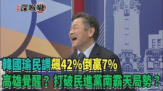 2018.10.18新聞深喉嚨 高雄覺醒? 韓國瑜民調飆42%倒贏7% 打破民進黨南霸天局勢?