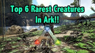 Top 6 Rarest Creatures To Find In Ark Survival Evolved!!