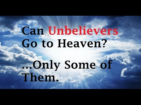 Can Unbelievers or Non-Christians Go to Heaven or Be Saved?  Only Some of Them...