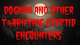 DOGMAN AND OTHER T*RRIFYING CRYPTID ENCOUNTERS