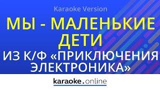 """Мы - маленькие дети - Из к/ф """"Приключения Электроника"""" (Karaoke version)"""