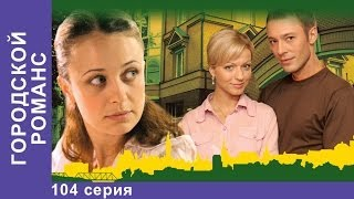 Городской Романс. Сериал. 104 Серия. StarMedia. Мелодрама