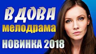 ЭТОТ ФИЛЬМ ПОРАЗИЛ ВСЕХ!    ВДОВА   Русские мелодрамы 2018 новинки HD