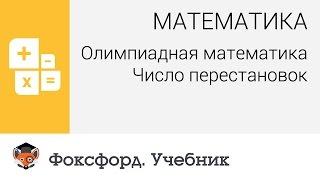 Математика. Олимпиадная математика: Число перестановок. Центр онлайн-обучения «Фоксфорд»