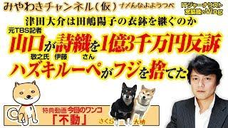 山口が詩織を1億3千万円で反訴。ハズキルーペはフジテレビを捨て、津田は男を差別するか|みやわきチャンネル(仮)#404Restart262