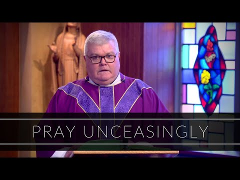 Pray Unceasingly   Homily: Father Vincent Daily