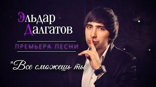 Эльдар Далгатов – Все сможешь ты | 2015
