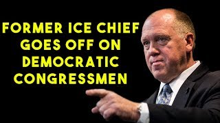 Former ICE Chief Goes Off On Democratic Congressmen