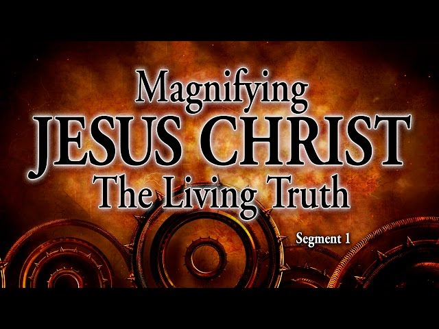 Segment 1: Magnifying Jesus Christ, The Living Truth