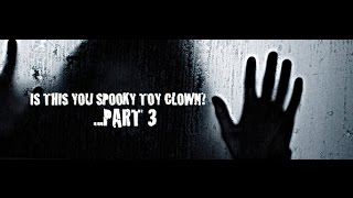 IS THIS YOU SPOOKY TOY CLOWN?...PART 3