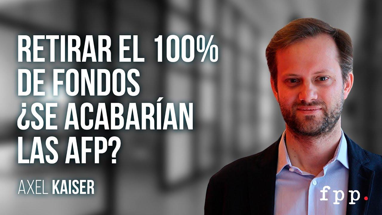 Axel Kaiser   Retirar el 100% de fondos ¿se acabarían las AFP?
