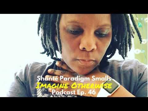Imagine Otherwise podcast: Ep 46, Shanté Paradigm Smalls
