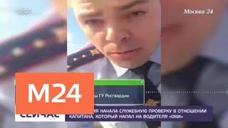 """Росгвардия начала проверку в отношении капитана, который напал на водителя """"Оки"""" - Москва 24"""