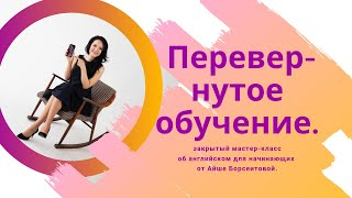 Закрытый мастер-класс об английском для начинающих от Айше Борсеитовой. Перевернутое обучение.