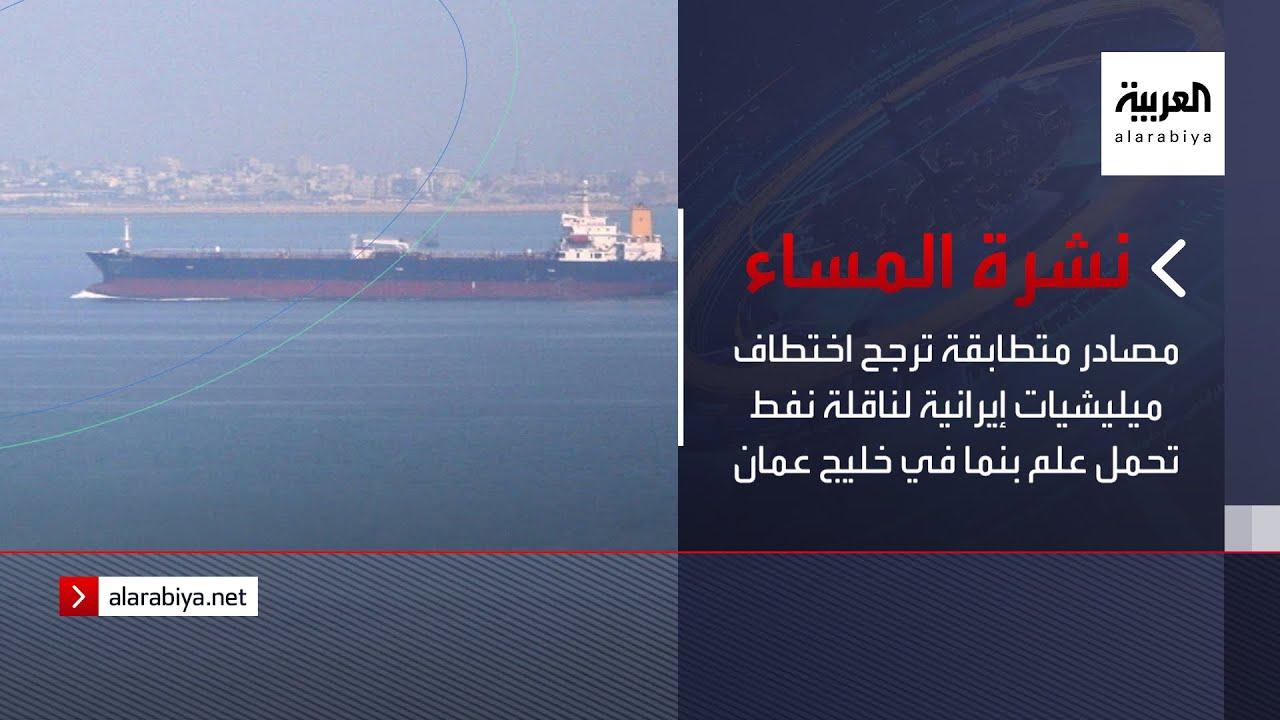 نشرة المساء | مصادر متطابقة ترجح اختطاف ميليشيات إيرانية لناقلة نفط تحمل علم بنما في خليج عمان  - نشر قبل 2 ساعة