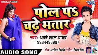 Bhojpuri का सबसे सुपरहिट गाना - Pol Pa Chadhe Bhatar - Achhe Lal Yadav - Bhojpuri Hit Songs 2019