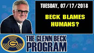 The Glenn Beck Program (07/17/2018) — BECK BLAMES HUMANS — Glenn Beck Show July 17 2018