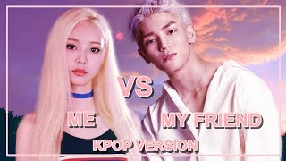 ME VS MY FRIEND [KPOP VERSION]