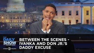 Ivanka and Don Jr.'s Daddy Excuse - Between the Scenes: The Daily Show