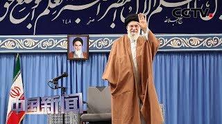 [中国新闻] 伊朗最高领袖哈梅内伊强调应禁止与美国谈判 | CCTV中文国际