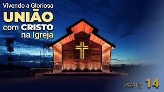 """""""Vivendo a Gloriosa união com Cristo na Igreja"""" - Parte 13"""