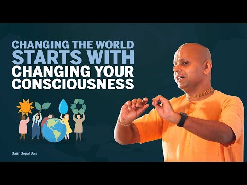 Changing the WORLD starts with changing your CONSCIOUSNESS by Gaur Gopal das