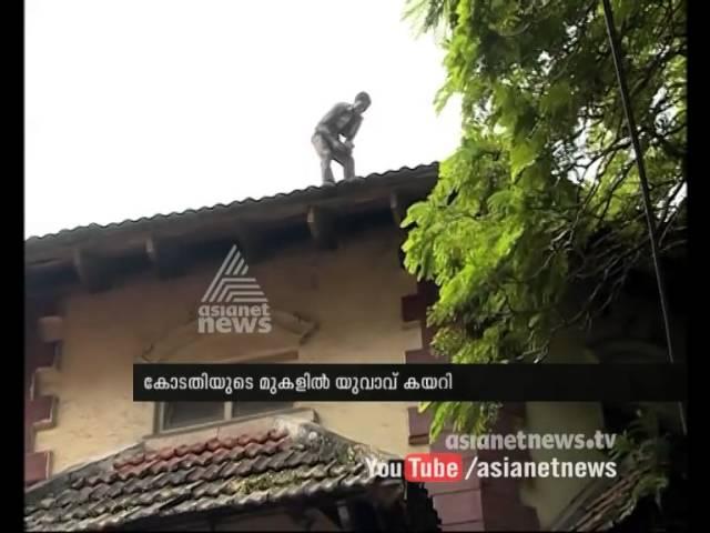 Man stood on the building of Kochi court   കൊച്ചിയില് കോടതിയുടെ മുകളില് യുവാവ് കയറി :