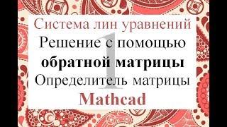 1 Решение системы линейных уравнений СЛАУ через обратную матрицу в Mathcad Определитель матрицы