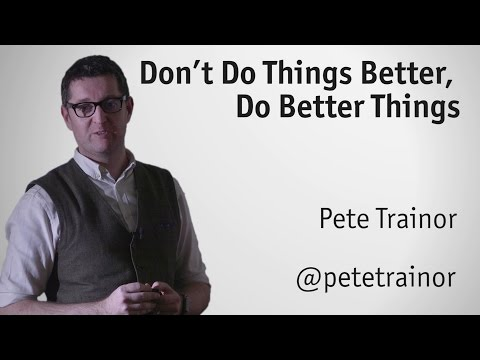 """""""Don't Do Things Better, Do Better Things"""" -  Pete Trainor"""