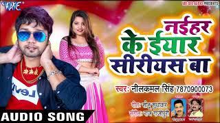 नईहर के ईयार सीरीयस बा - Neelkamal Singh - Naihar Ke Iyaar Siriyes Ba - Bhojpuri Hit Songs 2019 New