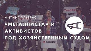 Митинг ультрас «Металлиста» и активистов под Хозяйственным судом