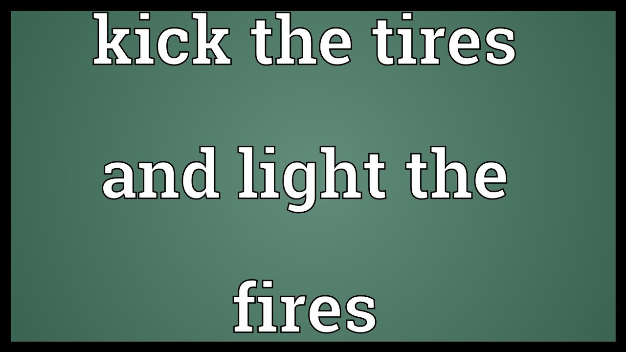 Kick Tires And Light Fires