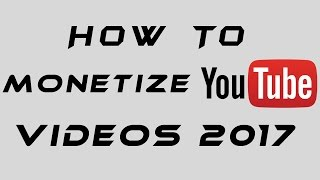 How To Monetize YouTube Videos 2017
