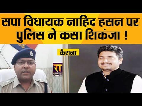 कैराना से सपा विधायक नाहिद हसन पर कसा पुलिस का शिकंजा !