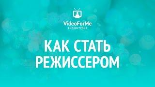 Как стать режиссером. Как снять кино. / VideoForMe - видео уроки