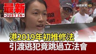 反送中/ 港2019年初推修法 引渡逃犯竟跳過立法會【最新快訊】