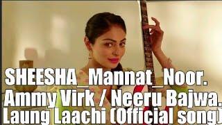 SHEESHA / MANNAT_NOOR / AMMY VIRK / NEERU BAJWA. Laung Laachi.