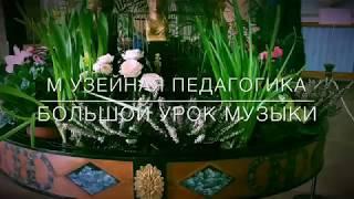 МУЗЕЙНАЯ ПЕДАГОГИКА.БОЛЬШОЙ УРОК МУЗЫКИ.  20 марта 2018г