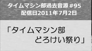 タイムマシン部第95回「タイムマシン部どろけい祭り」 2011年7月2日配信...