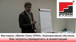 Корпоративное обучение - как затраты превратить в инвестиции. Фестиваль Master-Class OPEN
