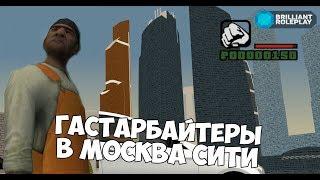 BRILLIANT ROLEPLAY - ГАСТАРБАЙТЕРЫ В МОСКВА СИТИ