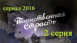 Таинственная страсть 2 серия - Русские новинки фильмов 2016 - краткое содержание