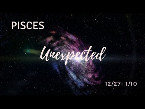 PISCES: The Unexpected . . . 12/27/18 - 1/10/19